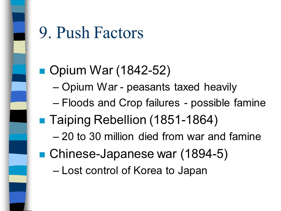 9. Push Factors n Opium War (1842-52) –Opium War - peasants taxed heavily –Floods and Crop failures - possible famine n Taiping Rebellion (1851-1864)