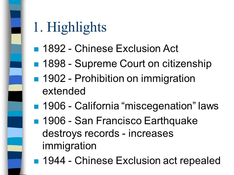 1. Highlights n 1892 - Chinese Exclusion Act n 1898 - Supreme Court on citizenship n 1902 - Prohibition on immigration extended n 1906 - California mi