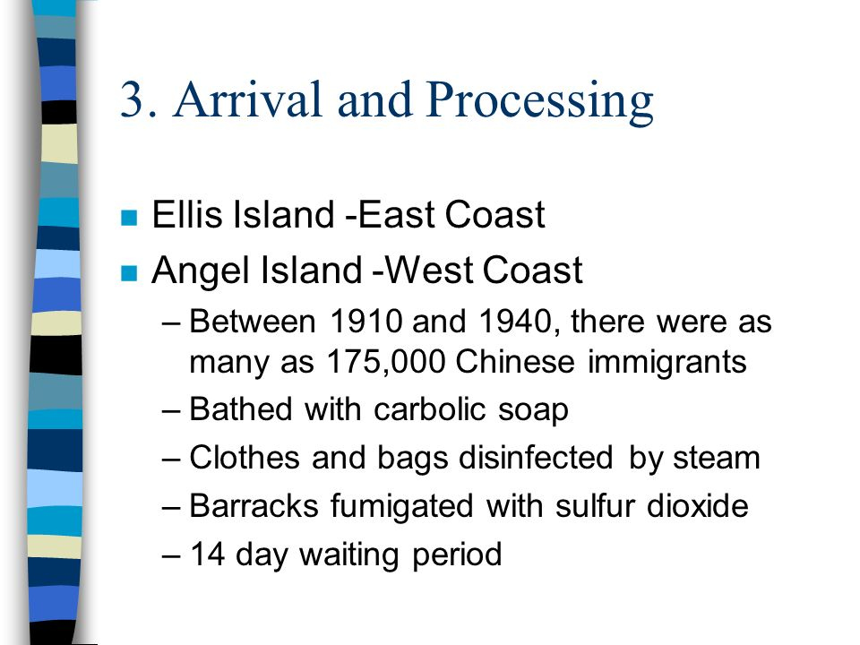 3. Arrival and Processing n Ellis Island -East Coast n Angel Island -West Coast –Between 1910 and 1940, there were as many as 175,000 Chinese immigran