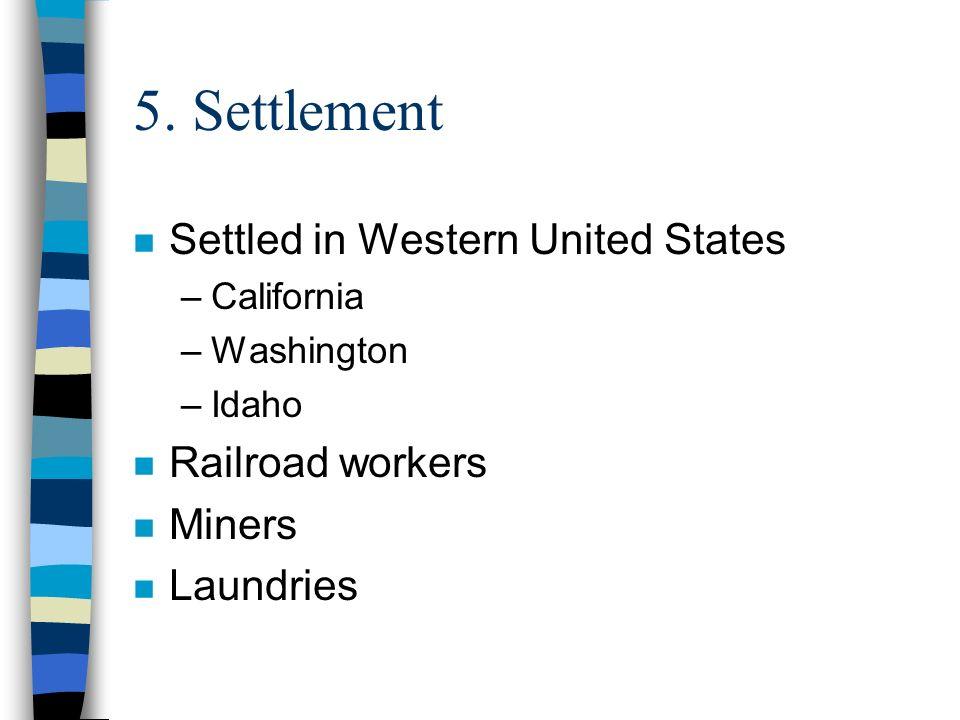 5. Settlement n Settled in Western United States –California –Washington –Idaho n Railroad workers n Miners n Laundries