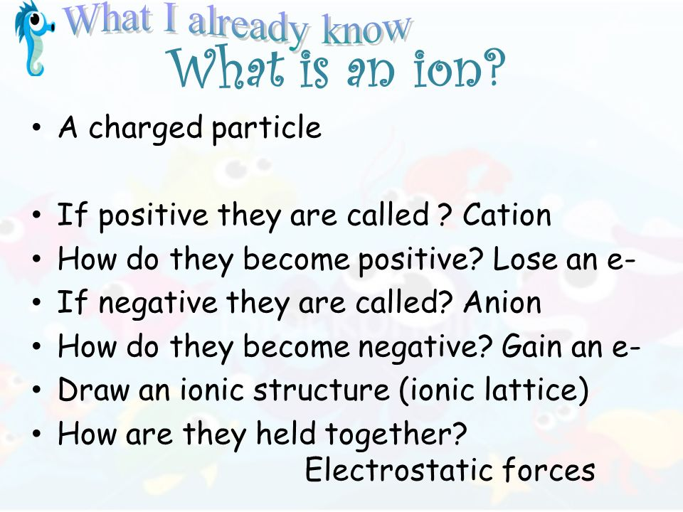 What is an ion. A charged particle If positive they are called .