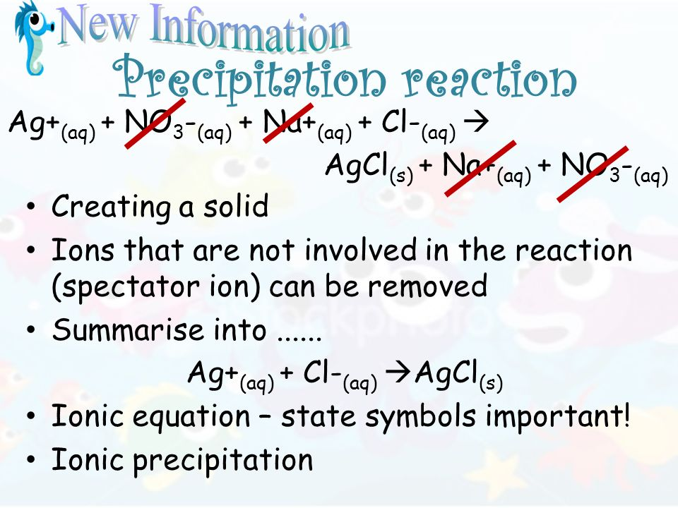 Precipitation reaction Creating a solid Ions that are not involved in the reaction (spectator ion) can be removed Summarise into......