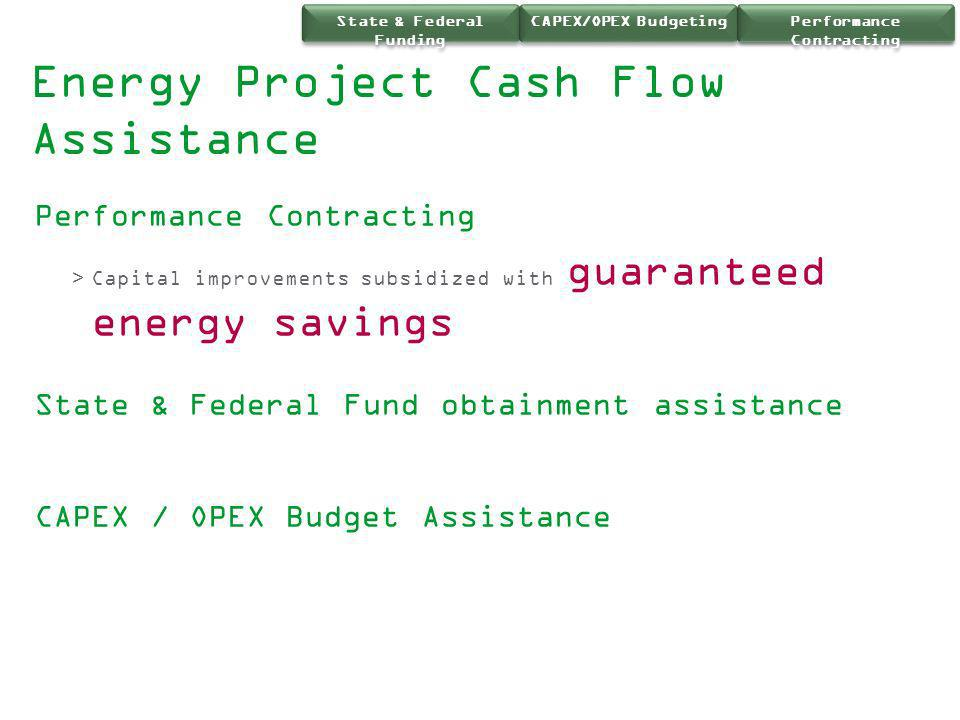 Energy Project Cash Flow Assistance Performance Contracting >Capital improvements subsidized with guaranteed energy savings State & Federal Fund obtai