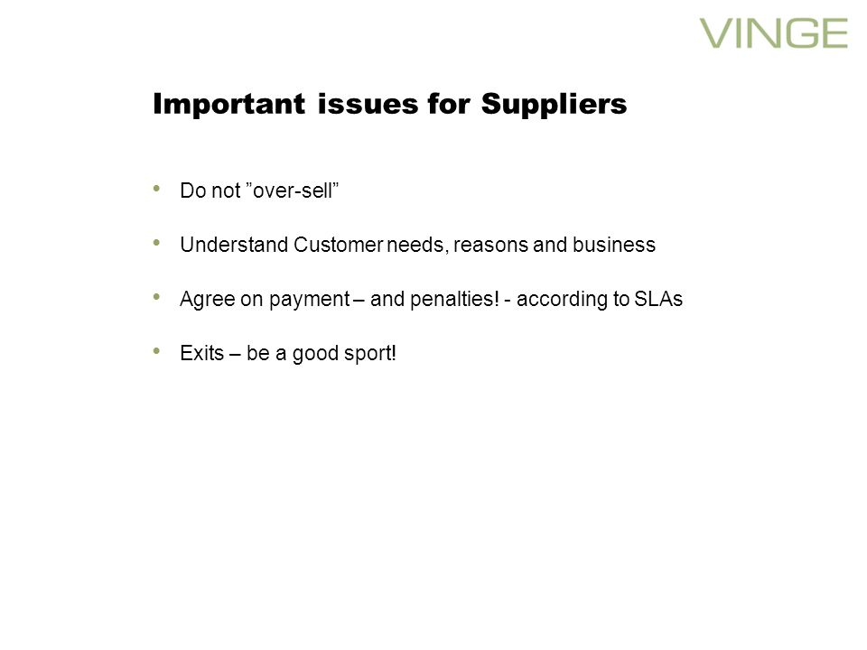 Important issues for Suppliers Do not over-sell Understand Customer needs, reasons and business Agree on payment – and penalties.
