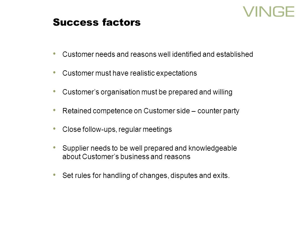 Success factors Customer needs and reasons well identified and established Customer must have realistic expectations Customers organisation must be prepared and willing Retained competence on Customer side – counter party Close follow-ups, regular meetings Supplier needs to be well prepared and knowledgeable about Customers business and reasons Set rules for handling of changes, disputes and exits.