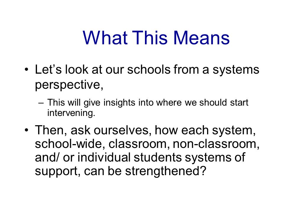 What This Means Lets look at our schools from a systems perspective, –This will give insights into where we should start intervening.