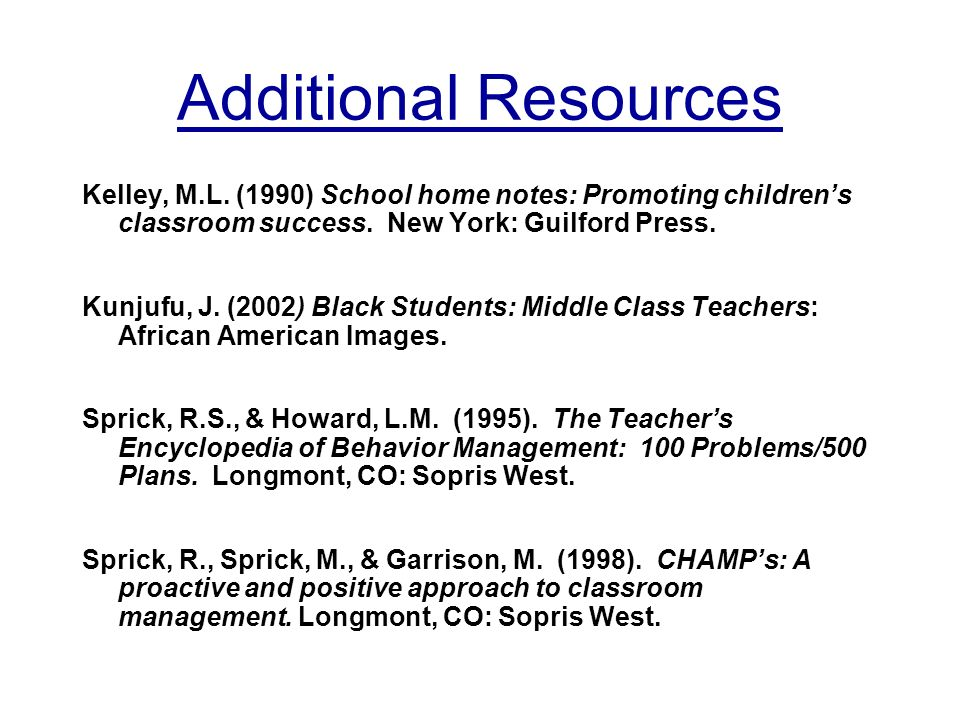 Additional Resources Kelley, M.L. (1990) School home notes: Promoting childrens classroom success.