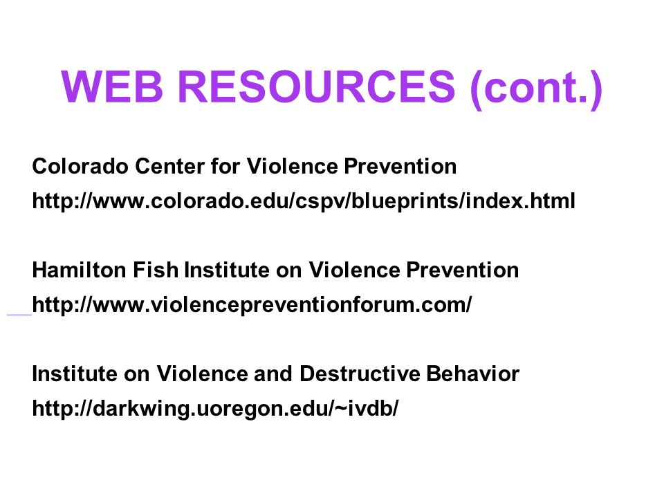 WEB RESOURCES (cont.) Colorado Center for Violence Prevention http://www.colorado.edu/cspv/blueprints/index.html Hamilton Fish Institute on Violence Prevention http://www.violencepreventionforum.com/ Institute on Violence and Destructive Behavior http://darkwing.uoregon.edu/~ivdb/