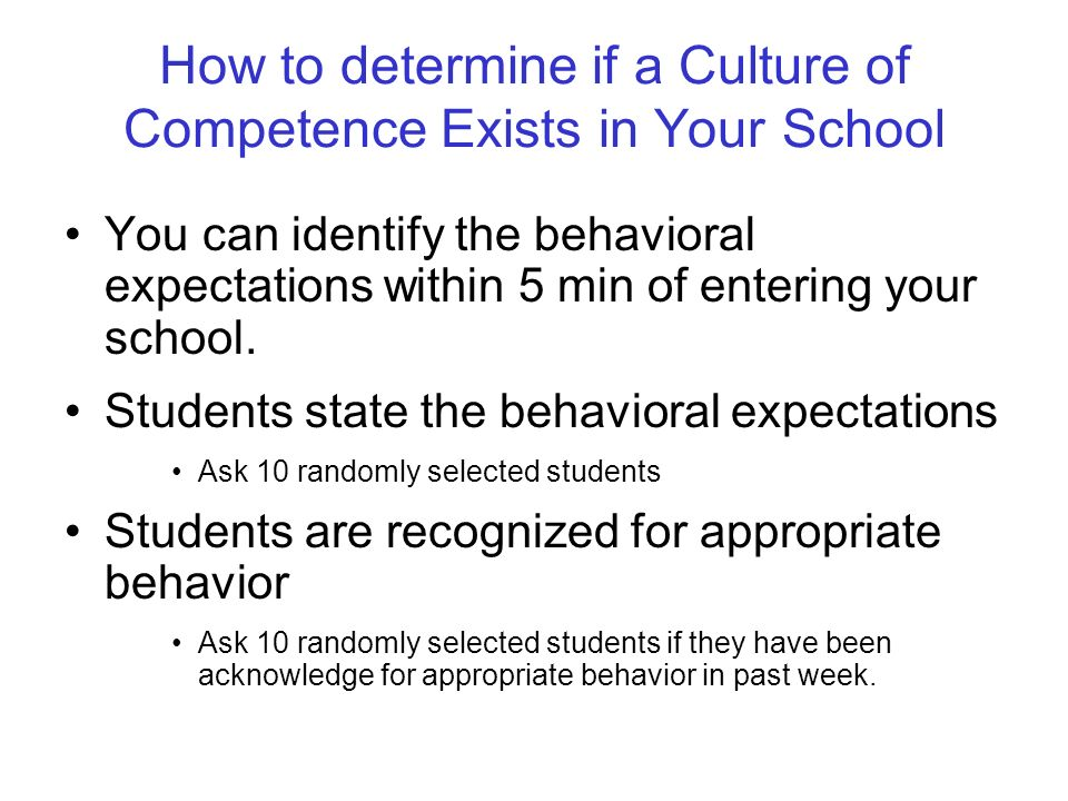 How to determine if a Culture of Competence Exists in Your School You can identify the behavioral expectations within 5 min of entering your school.