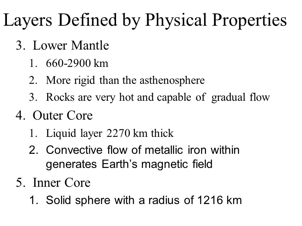 Layers Defined by Physical Properties 3.Lower Mantle 1.660-2900 km 2.More rigid than the asthenosphere 3.Rocks are very hot and capable of gradual flo