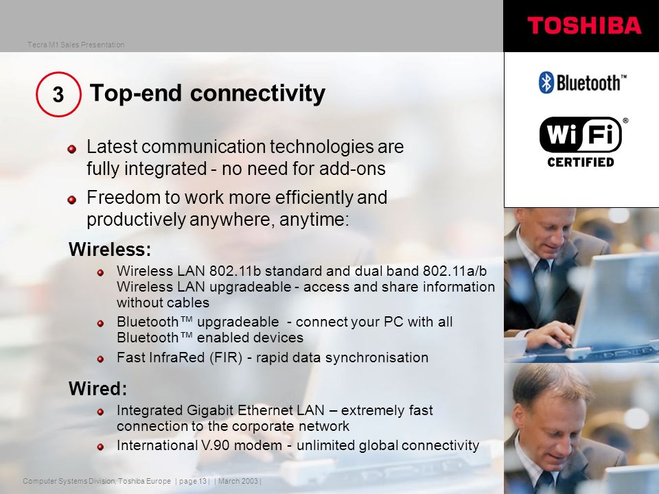 Computer Systems Division, Toshiba Europe Tecra M1 Sales Presentation | March 2003 | | page 13 | Top-end connectivity Latest communication technologies are fully integrated - no need for add-ons Freedom to work more efficiently and productively anywhere, anytime: Wireless: Wireless LAN b standard and dual band a/b Wireless LAN upgradeable - access and share information without cables Bluetooth upgradeable - connect your PC with all Bluetooth enabled devices Fast InfraRed (FIR) - rapid data synchronisation Wired: Integrated Gigabit Ethernet LAN – extremely fast connection to the corporate network International V.90 modem - unlimited global connectivity 3