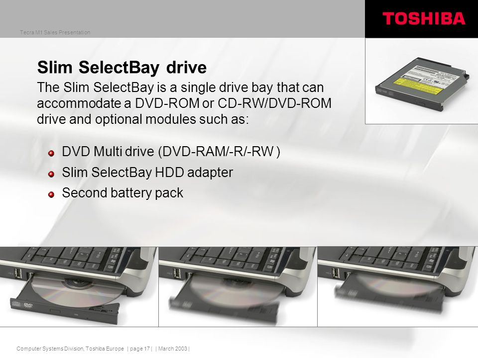Computer Systems Division, Toshiba Europe Tecra M1 Sales Presentation | March 2003 | | page 17 | Slim SelectBay drive DVD Multi drive (DVD-RAM/-R/-RW ) Slim SelectBay HDD adapter Second battery pack The Slim SelectBay is a single drive bay that can accommodate a DVD-ROM or CD-RW/DVD-ROM drive and optional modules such as: