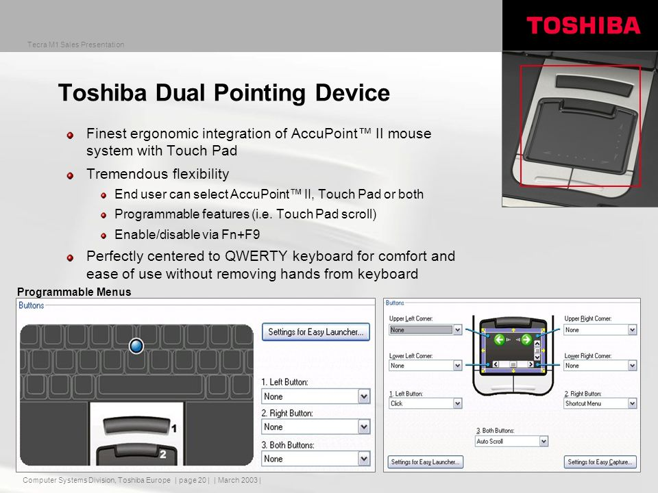 Computer Systems Division, Toshiba Europe Tecra M1 Sales Presentation | March 2003 | | page 20 | Programmable Menus Toshiba Dual Pointing Device Finest ergonomic integration of AccuPoint II mouse system with Touch Pad Tremendous flexibility End user can select AccuPoint II, Touch Pad or both Programmable features (i.e.