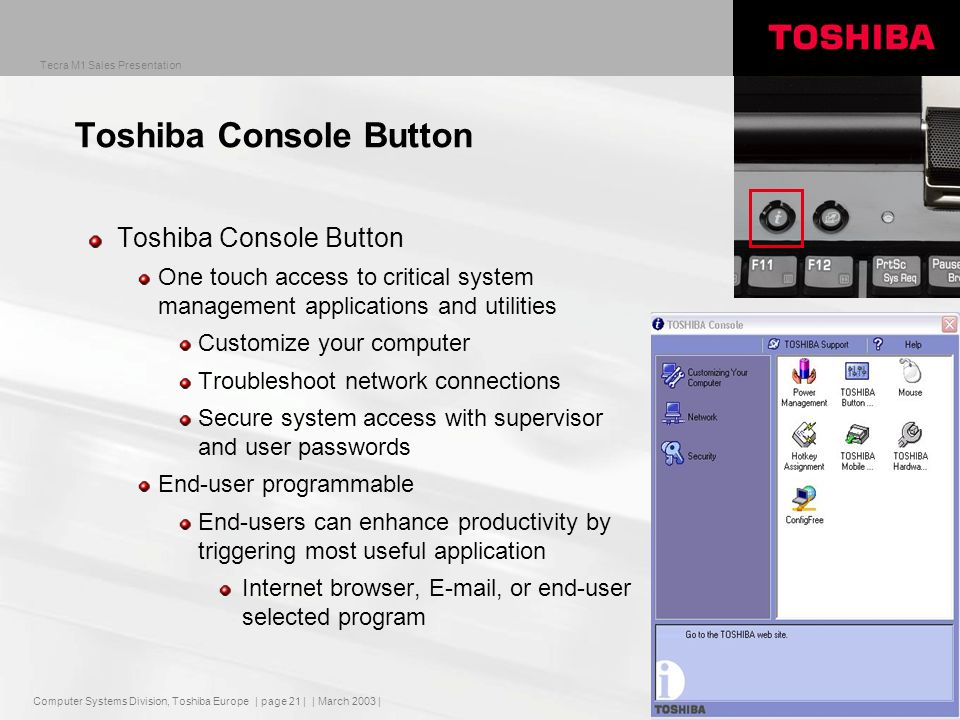 Computer Systems Division, Toshiba Europe Tecra M1 Sales Presentation | March 2003 | | page 21 | Toshiba Console Button One touch access to critical system management applications and utilities Customize your computer Troubleshoot network connections Secure system access with supervisor and user passwords End-user programmable End-users can enhance productivity by triggering most useful application Internet browser,  , or end-user selected program