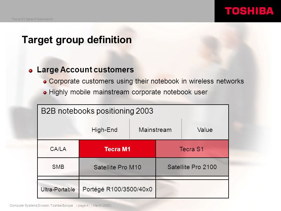 Computer Systems Division, Toshiba Europe Tecra M1 Sales Presentation | March 2003 | | page 4 | Target group definition Large Account customers Corporate customers using their notebook in wireless networks Highly mobile mainstream corporate notebook user Portégé R100/3500/40x0 Ultra-Portable SMB CA/LA Satellite Pro 2100 Satellite Pro M10 Tecra S1Tecra M1 B2B notebooks positioning 2003 High-EndMainstreamValue