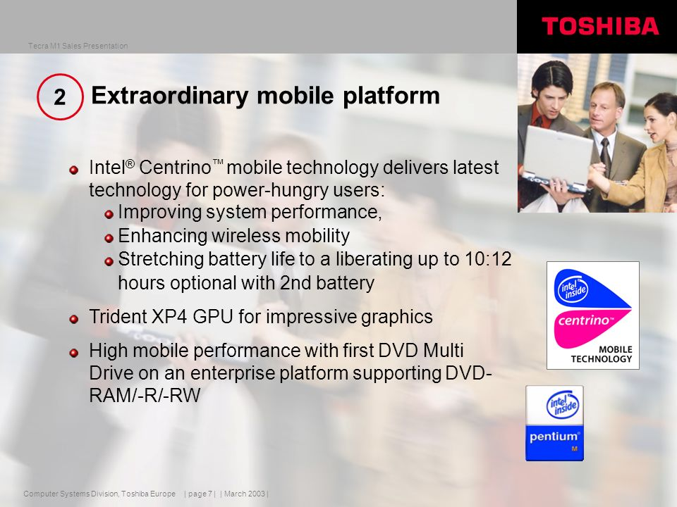 Computer Systems Division, Toshiba Europe Tecra M1 Sales Presentation | March 2003 | | page 8 | Intel ® Centrino Mobile Technology Performance benefits Mobile optimized micro-architecture 1 MB L2 cache Scaleable chipset solutions USB 2.0 Battery life benefits Mobile optimized micro-architecture Enhanced Intel ® SpeedStep ® Technology Power optimized processor bus Optimized internal clock gating Form factor benefits Improved thermal solutions Thin micro FCPGA/FCBGA packaging Increased integration Pentium ® M Processor Intel ® PRO Wireless Intel ® 855 Chipset family Wireless benefits Integrated Intel ® PRO/Wireless 2100 Network Connection Extensive validation Single and dual band WLAN network support Designed to deliver on the four vectors of mobility.