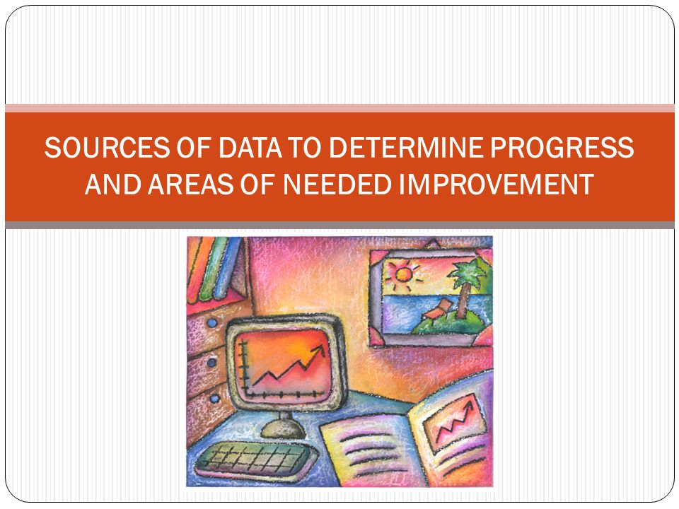SOURCES OF DATA TO DETERMINE PROGRESS AND AREAS OF NEEDED IMPROVEMENT
