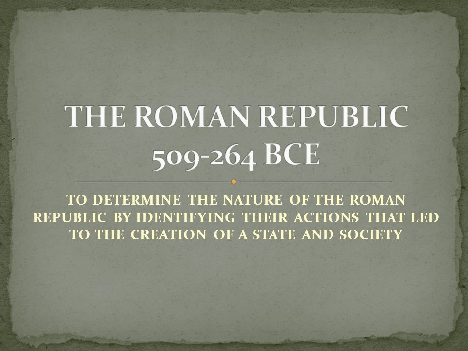 TO DETERMINE THE NATURE OF THE ROMAN REPUBLIC BY IDENTIFYING THEIR ACTIONS THAT LED TO THE CREATION OF A STATE AND SOCIETY