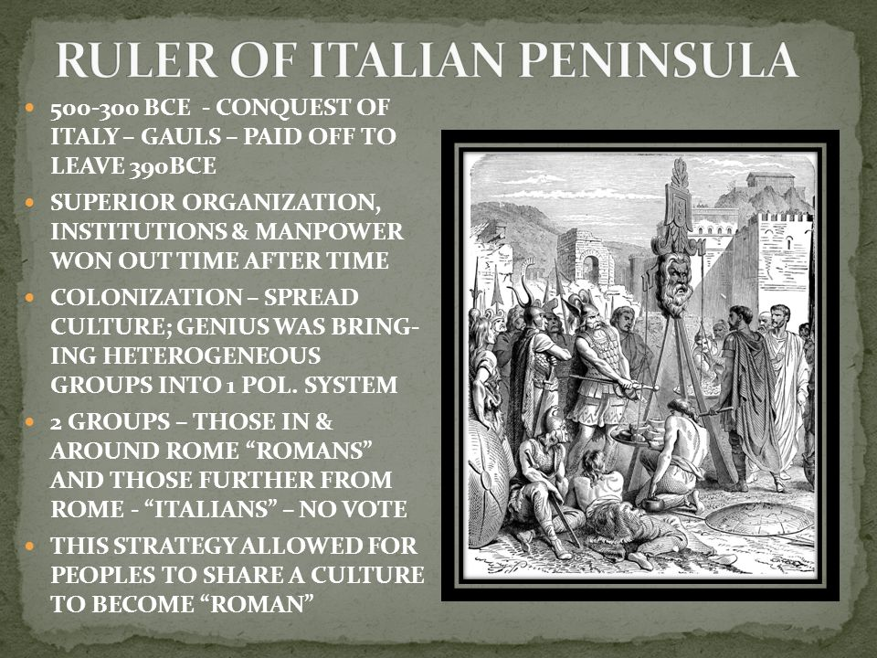 500-300 BCE - CONQUEST OF ITALY – GAULS – PAID OFF TO LEAVE 390BCE SUPERIOR ORGANIZATION, INSTITUTIONS & MANPOWER WON OUT TIME AFTER TIME COLONIZATION – SPREAD CULTURE; GENIUS WAS BRING- ING HETEROGENEOUS GROUPS INTO 1 POL.