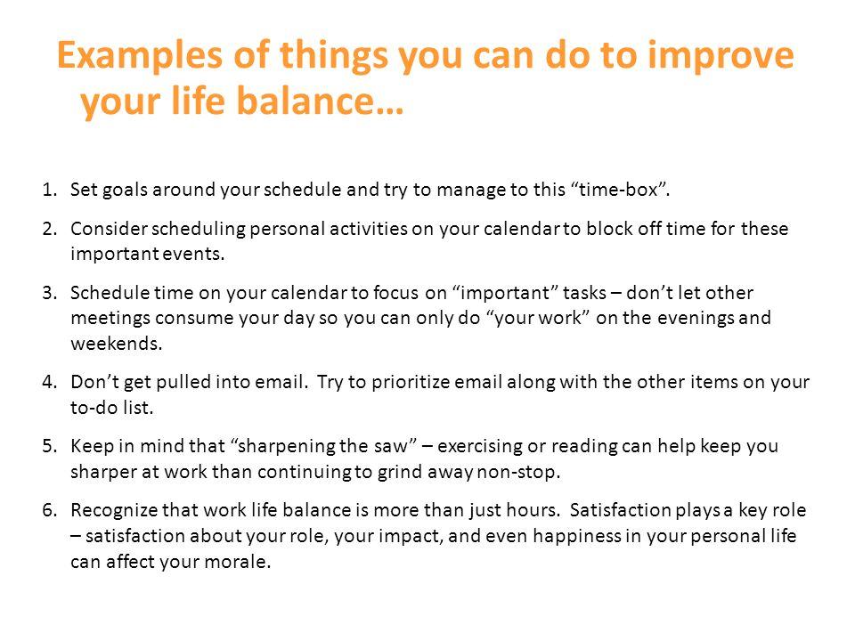 Work Life Balance- my case: I need to develop and prioritize realistic goals Managing time effectively at work is difficult My work-life (un)-balance impacts my team Its difficult to manage a sense of urgency with prioritization Lack of resources/team I cant delegate most of my tasks