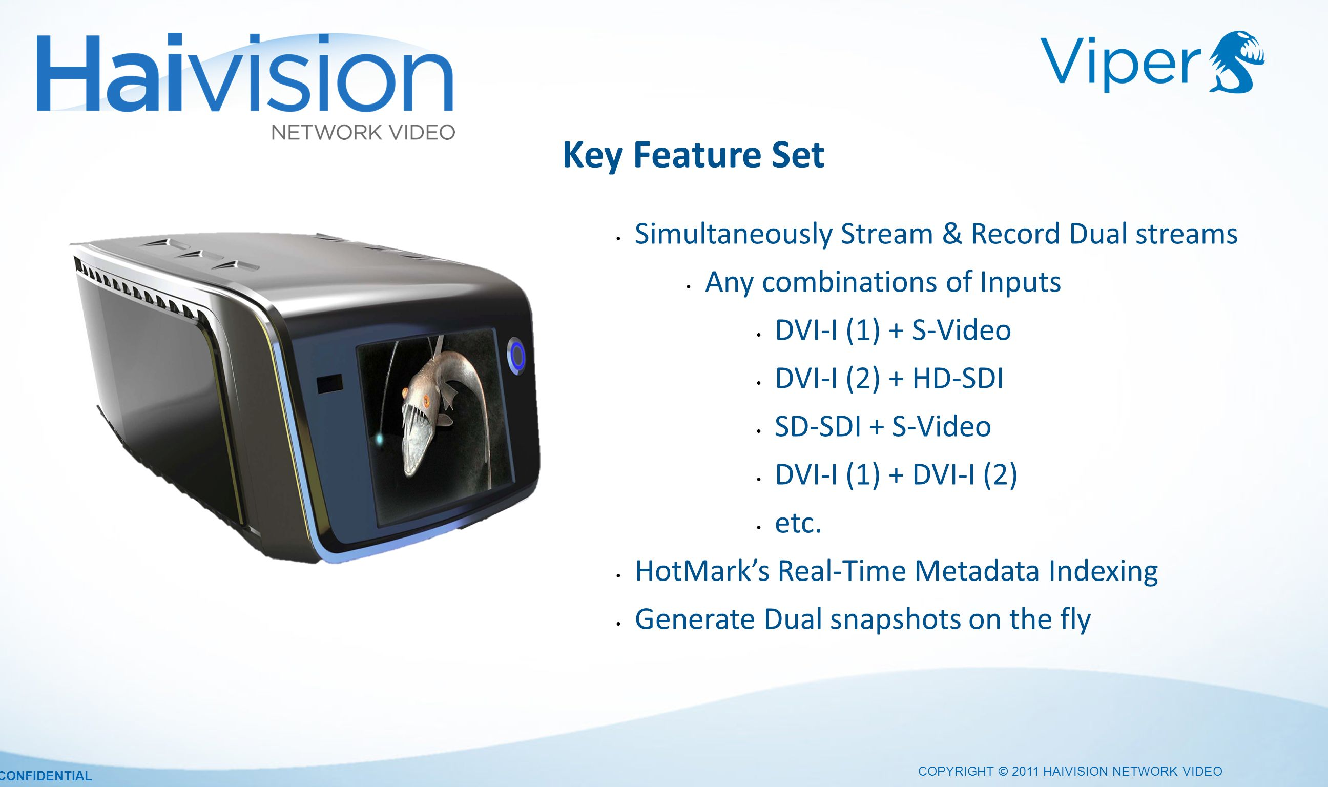 COPYRIGHT © 2011 HAIVISION NETWORK VIDEO CONFIDENTIAL Simultaneously Stream & Record Dual streams Any combinations of Inputs DVI-I (1) + S-Video DVI-I