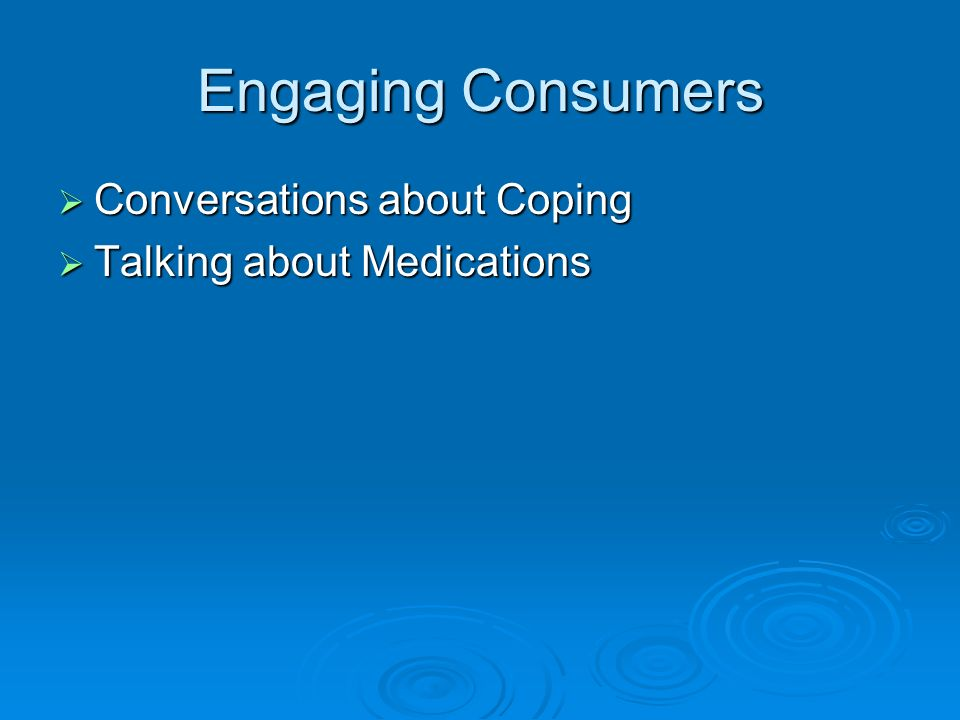 Engaging Consumers Conversations about Coping Conversations about Coping Talking about Medications Talking about Medications