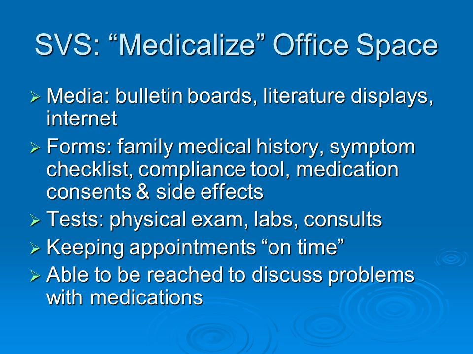 SVS: Medicalize Office Space Media: bulletin boards, literature displays, internet Media: bulletin boards, literature displays, internet Forms: family medical history, symptom checklist, compliance tool, medication consents & side effects Forms: family medical history, symptom checklist, compliance tool, medication consents & side effects Tests: physical exam, labs, consults Tests: physical exam, labs, consults Keeping appointments on time Keeping appointments on time Able to be reached to discuss problems with medications Able to be reached to discuss problems with medications