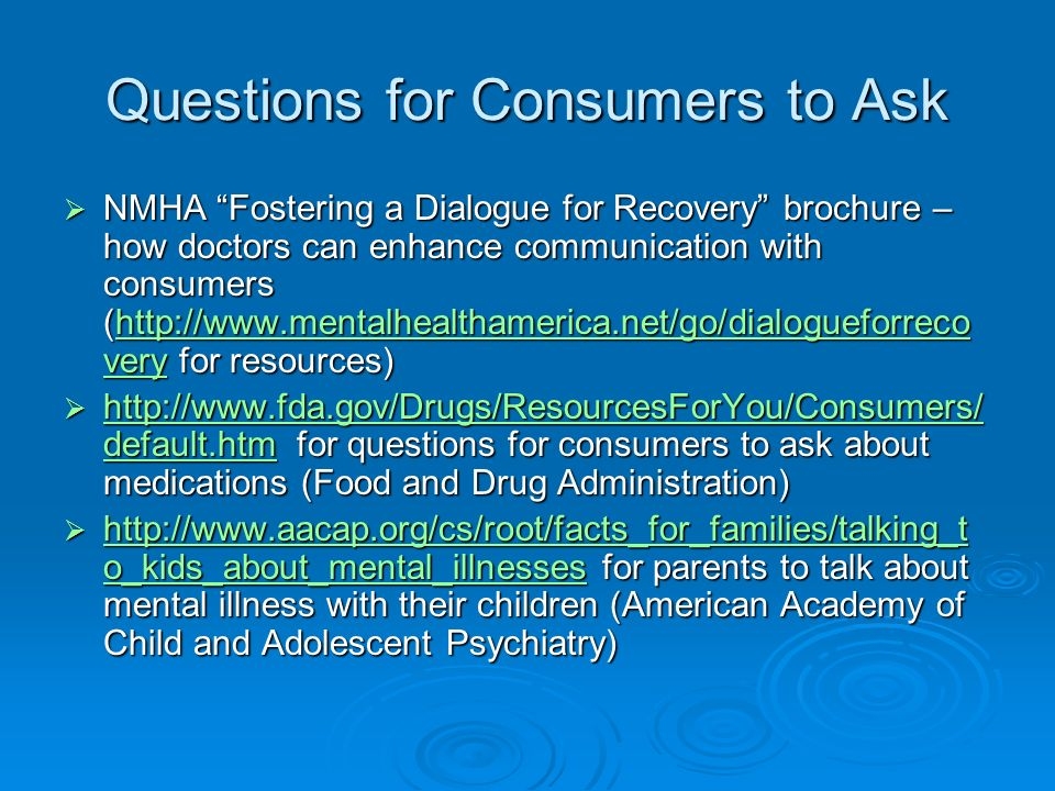Questions for Consumers to Ask NMHA Fostering a Dialogue for Recovery brochure – how doctors can enhance communication with consumers (  very for resources) NMHA Fostering a Dialogue for Recovery brochure – how doctors can enhance communication with consumers (  very for resources)  veryhttp://  very   default.htm for questions for consumers to ask about medications (Food and Drug Administration)   default.htm for questions for consumers to ask about medications (Food and Drug Administration)   default.htm   default.htm   o_kids_about_mental_illnesses for parents to talk about mental illness with their children (American Academy of Child and Adolescent Psychiatry)   o_kids_about_mental_illnesses for parents to talk about mental illness with their children (American Academy of Child and Adolescent Psychiatry)   o_kids_about_mental_illnesses   o_kids_about_mental_illnesses