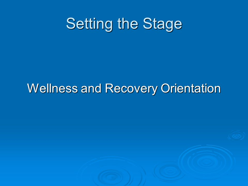 Setting the Stage Wellness and Recovery Orientation