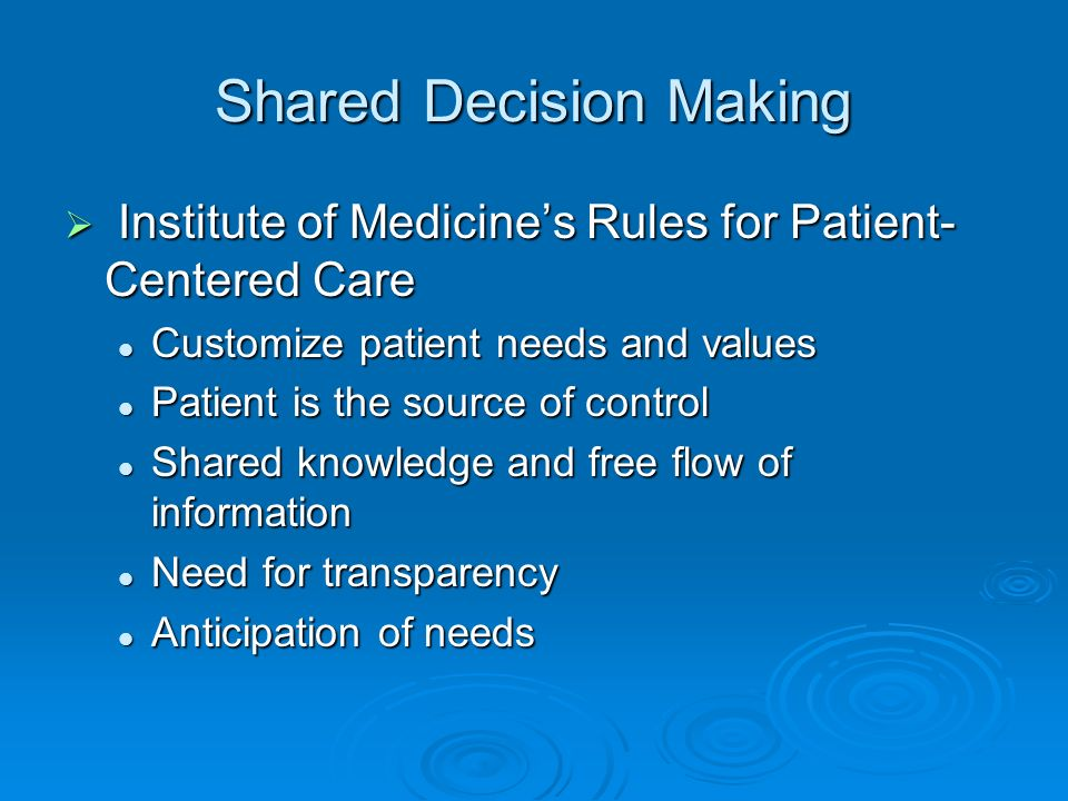 Shared Decision Making Institute of Medicines Rules for Patient- Centered Care Institute of Medicines Rules for Patient- Centered Care Customize patient needs and values Customize patient needs and values Patient is the source of control Patient is the source of control Shared knowledge and free flow of information Shared knowledge and free flow of information Need for transparency Need for transparency Anticipation of needs Anticipation of needs
