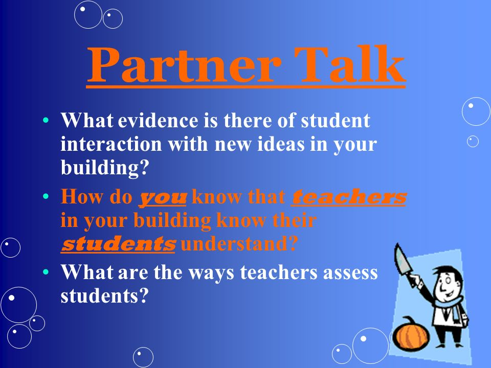 Partner Talk What evidence is there of student interaction with new ideas in your building? How do you know that teachers in your building know their