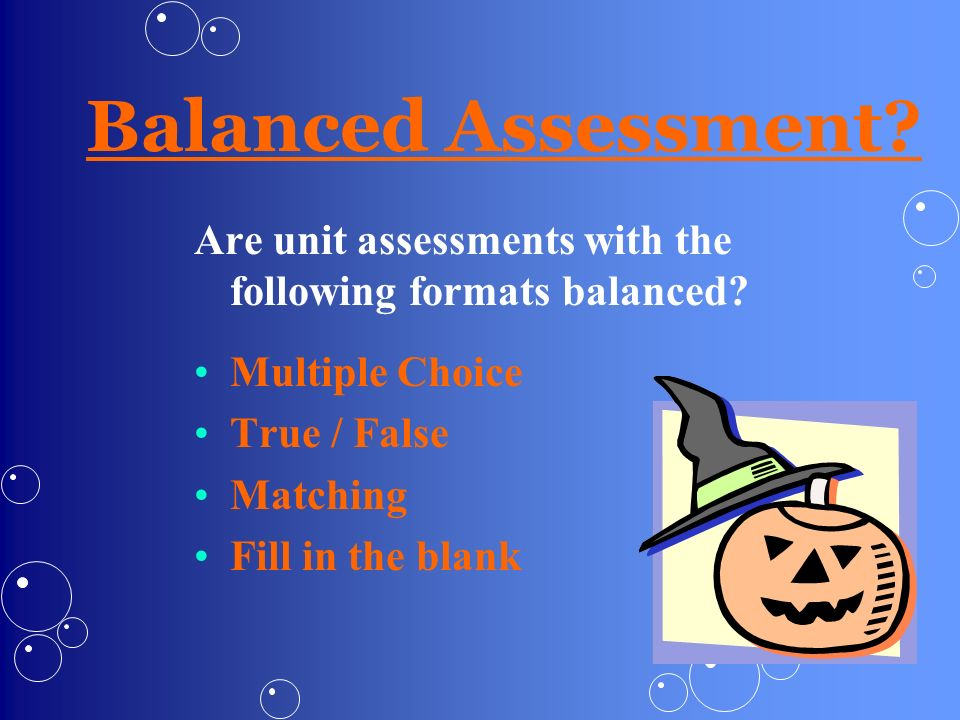 Balanced Assessment? Are unit assessments with the following formats balanced? Multiple Choice True / False Matching Fill in the blank