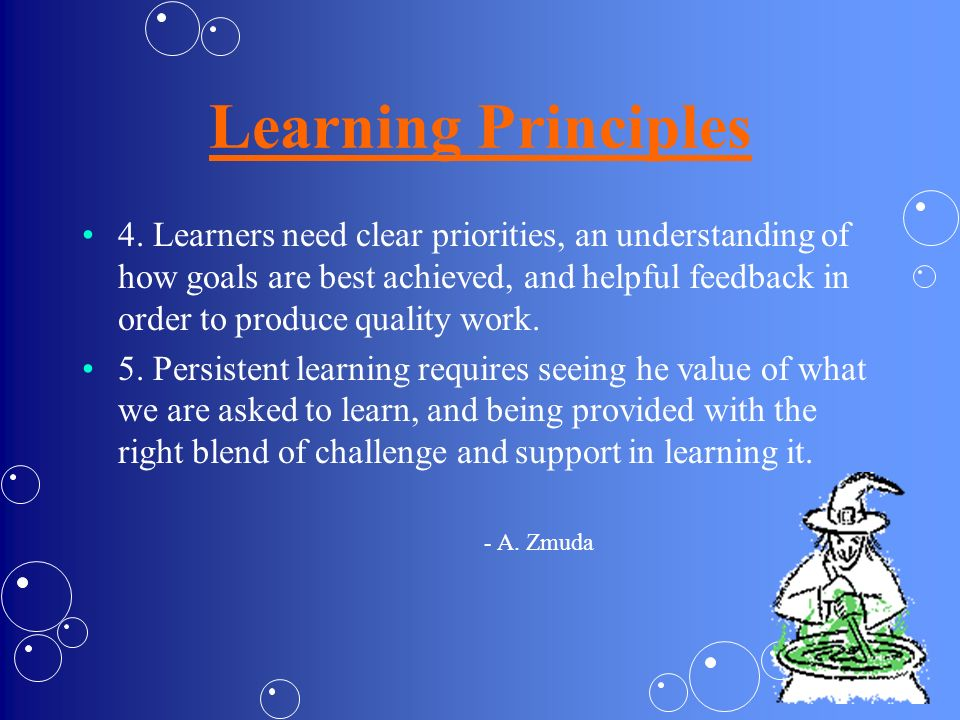 Learning Principles 4. Learners need clear priorities, an understanding of how goals are best achieved, and helpful feedback in order to produce quali