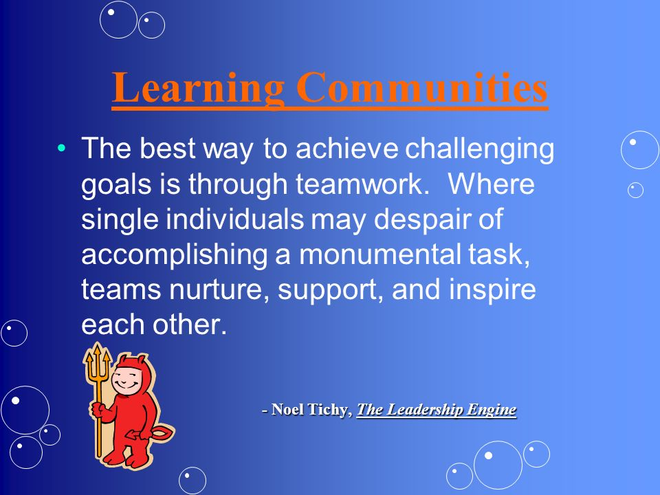 Learning Communities The best way to achieve challenging goals is through teamwork. Where single individuals may despair of accomplishing a monumental