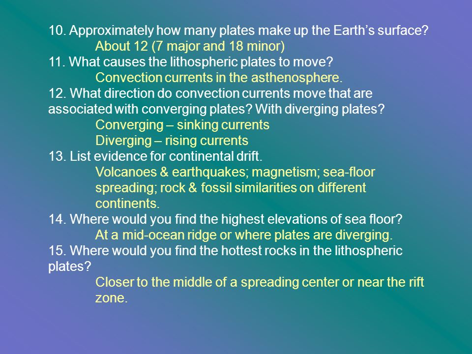 10. Approximately how many plates make up the Earths surface? About 12 (7 major and 18 minor) 11. What causes the lithospheric plates to move? Convect