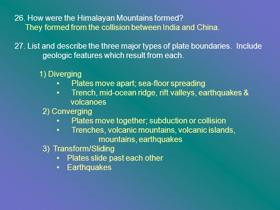 26. How were the Himalayan Mountains formed? They formed from the collision between India and China. 27. List and describe the three major types of pl