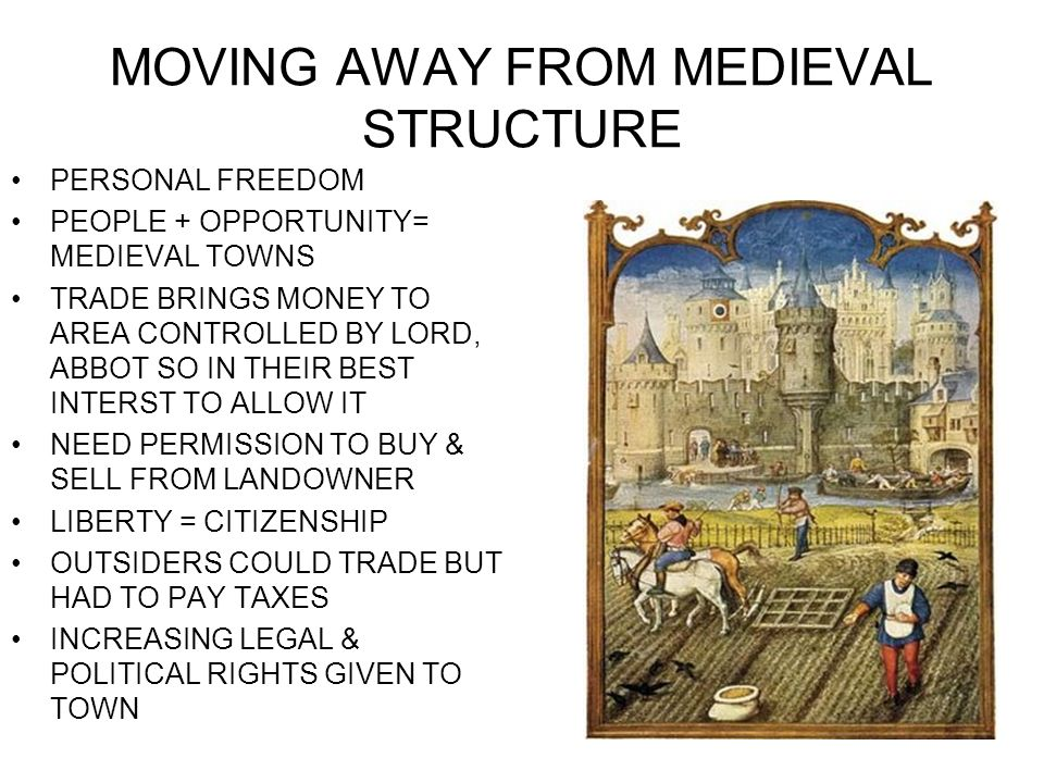 MOVING AWAY FROM MEDIEVAL STRUCTURE PERSONAL FREEDOM PEOPLE + OPPORTUNITY= MEDIEVAL TOWNS TRADE BRINGS MONEY TO AREA CONTROLLED BY LORD, ABBOT SO IN T