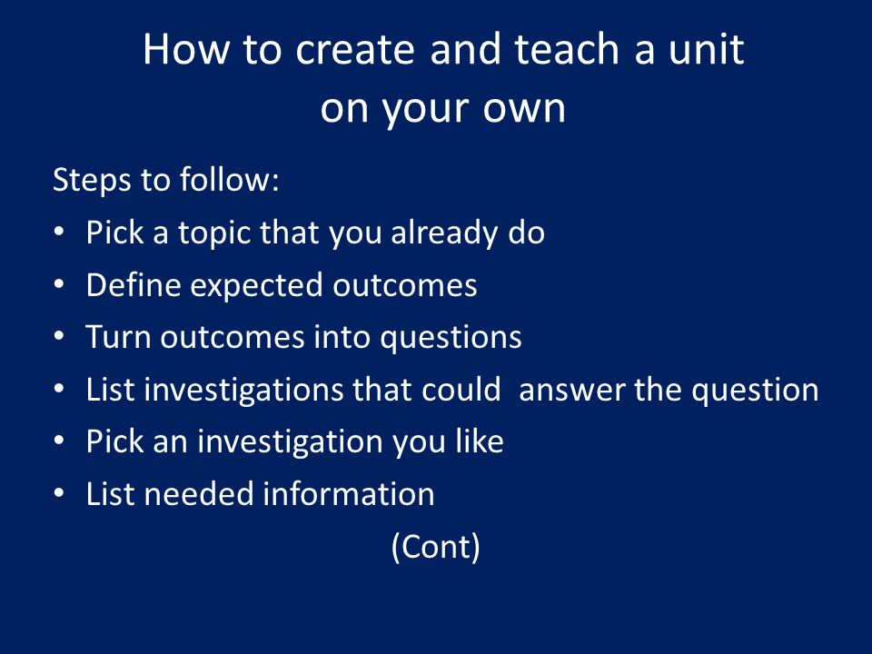 How to create and teach a unit on your own Steps to follow: Pick a topic that you already do Define expected outcomes Turn outcomes into questions List investigations that could answer the question Pick an investigation you like List needed information (Cont)