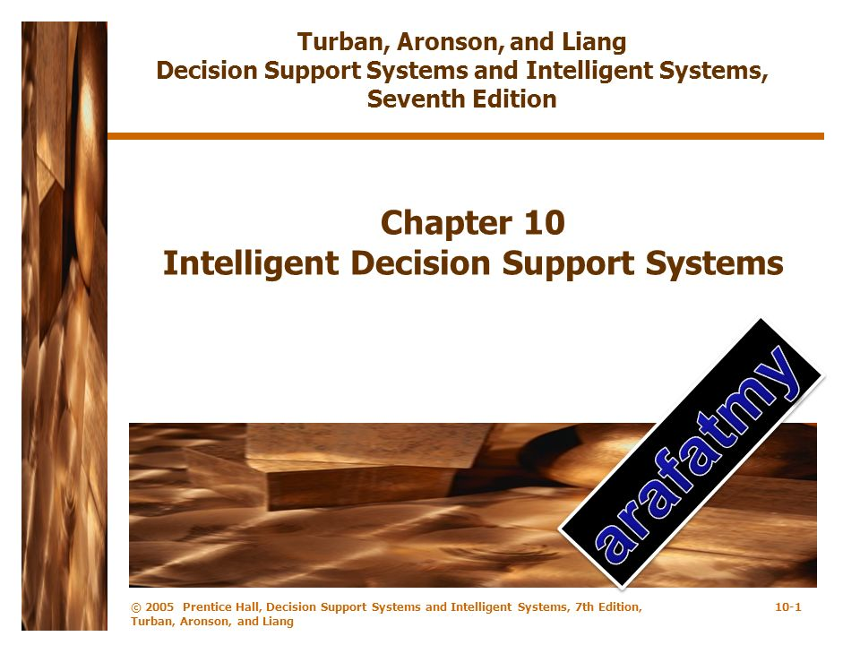 © 2005 Prentice Hall, Decision Support Systems and Intelligent Systems, 7th Edition, Turban, Aronson, and Liang 10-1 Chapter 10 Intelligent Decision S