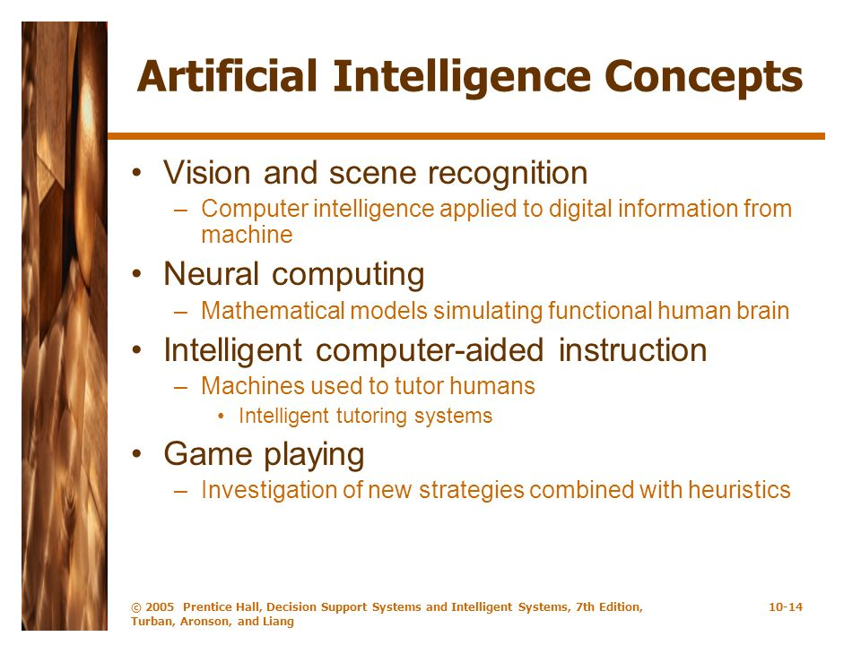 © 2005 Prentice Hall, Decision Support Systems and Intelligent Systems, 7th Edition, Turban, Aronson, and Liang 10-14 Artificial Intelligence Concepts