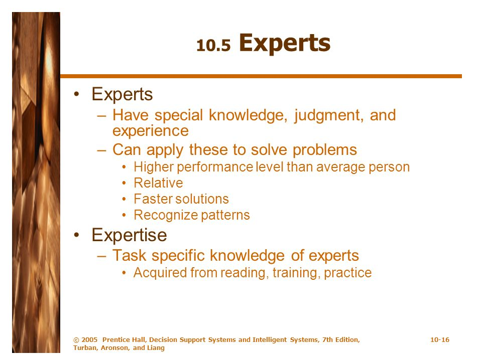 © 2005 Prentice Hall, Decision Support Systems and Intelligent Systems, 7th Edition, Turban, Aronson, and Liang 10-16 10.5 Experts Experts –Have speci
