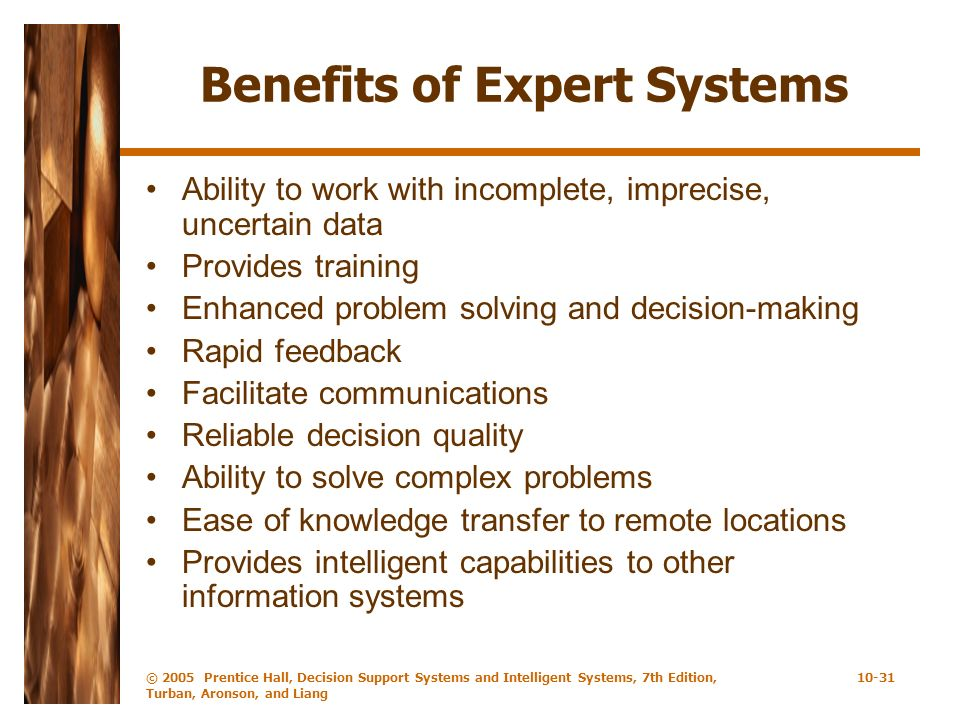 © 2005 Prentice Hall, Decision Support Systems and Intelligent Systems, 7th Edition, Turban, Aronson, and Liang 10-31 Benefits of Expert Systems Abili