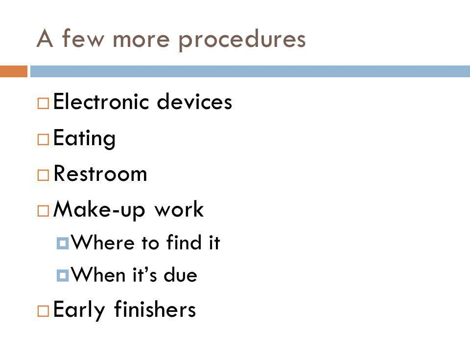 A few more procedures Electronic devices Eating Restroom Make-up work Where to find it When its due Early finishers