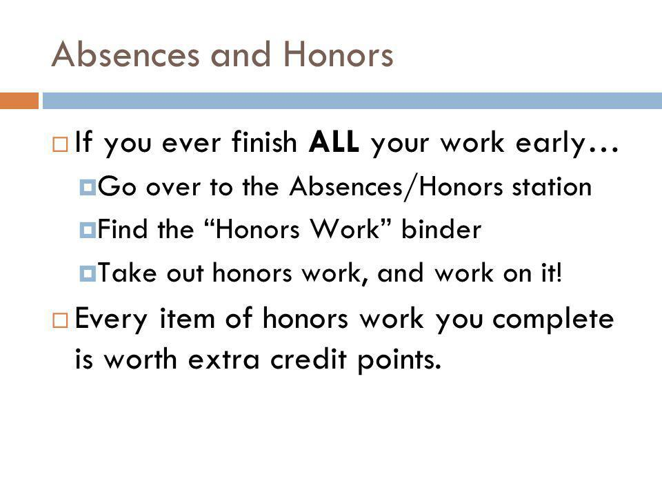 Absences and Honors If you ever finish ALL your work early… Go over to the Absences/Honors station Find the Honors Work binder Take out honors work, and work on it.