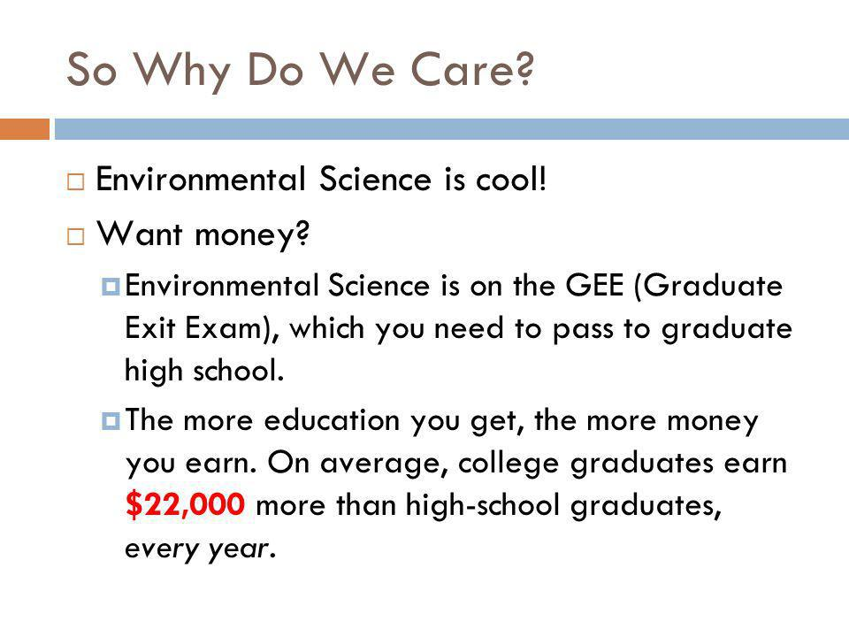 So Why Do We Care. Environmental Science is cool.