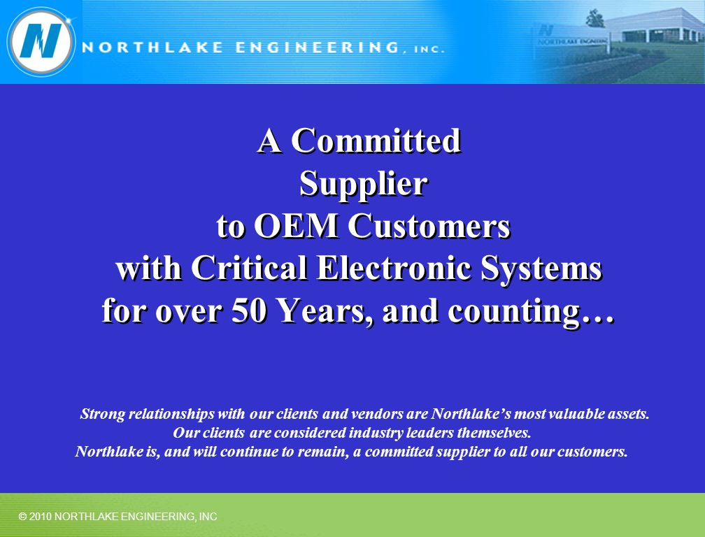 © 2010 NORTHLAKE ENGINEERING, INC A Committed Supplier to OEM Customers with Critical Electronic Systems for over 50 Years, and counting… Strong relat