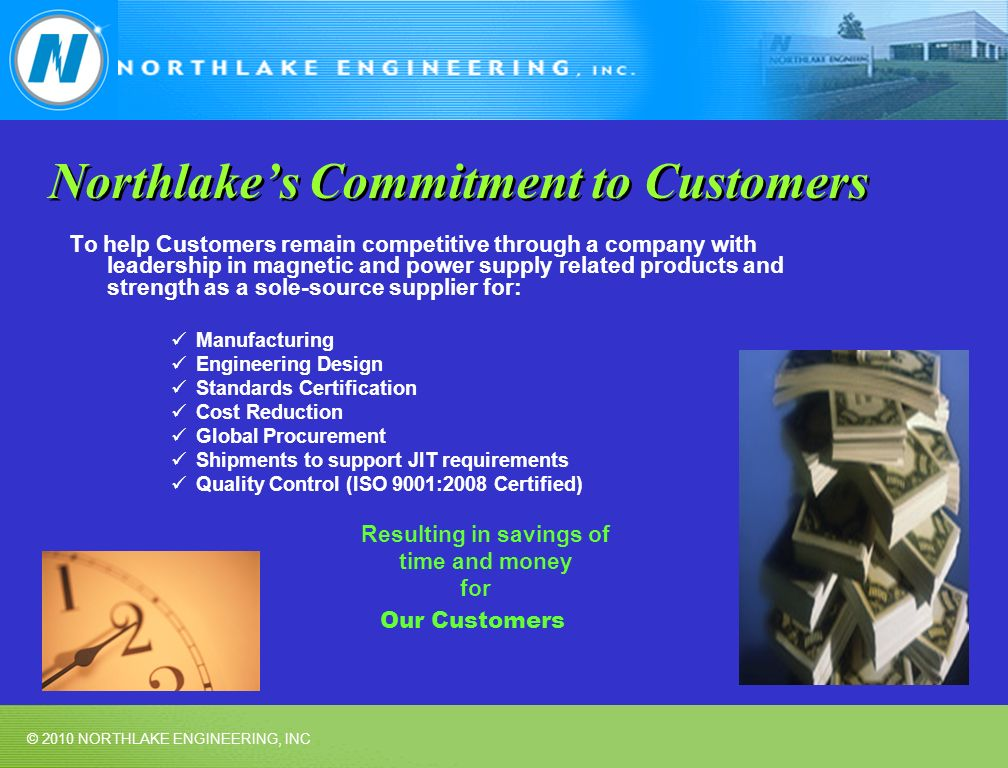 © 2010 NORTHLAKE ENGINEERING, INC Northlakes Commitment to Customers To help Customers remain competitive through a company with leadership in magnetic and power supply related products and strength as a sole-source supplier for: Manufacturing Engineering Design Standards Certification Cost Reduction Global Procurement Shipments to support JIT requirements Quality Control (ISO 9001:2008 Certified) Resulting in savings of time and money for Our Customers