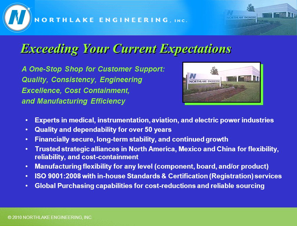 © 2010 NORTHLAKE ENGINEERING, INC Exceeding Your Current Expectations A One-Stop Shop for Customer Support: Quality, Consistency, Engineering Excellence, Cost Containment, and Manufacturing Efficiency Experts in medical, instrumentation, aviation, and electric power industries Quality and dependability for over 50 years Financially secure, long-term stability, and continued growth Trusted strategic alliances in North America, Mexico and China for flexibility, reliability, and cost-containment Manufacturing flexibility for any level (component, board, and/or product) ISO 9001:2008 with in-house Standards & Certification (Registration) services Global Purchasing capabilities for cost-reductions and reliable sourcing