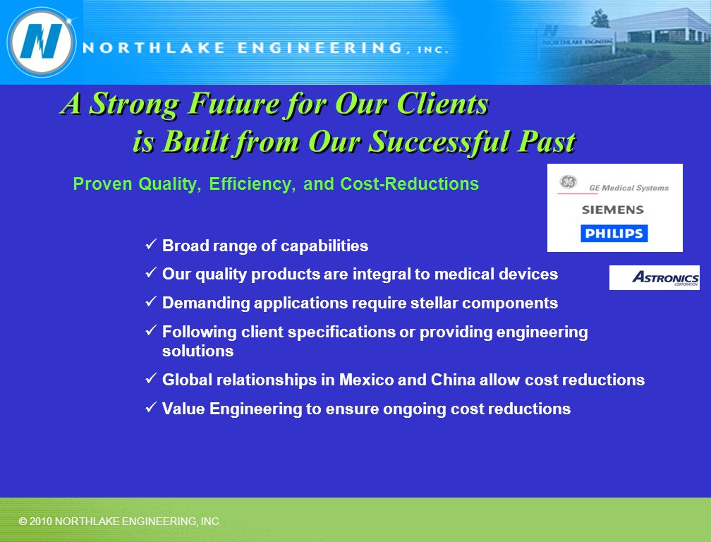© 2010 NORTHLAKE ENGINEERING, INC A Strong Future for Our Clients is Built from Our Successful Past Proven Quality, Efficiency, and Cost-Reductions Broad range of capabilities Our quality products are integral to medical devices Demanding applications require stellar components Following client specifications or providing engineering solutions Global relationships in Mexico and China allow cost reductions Value Engineering to ensure ongoing cost reductions
