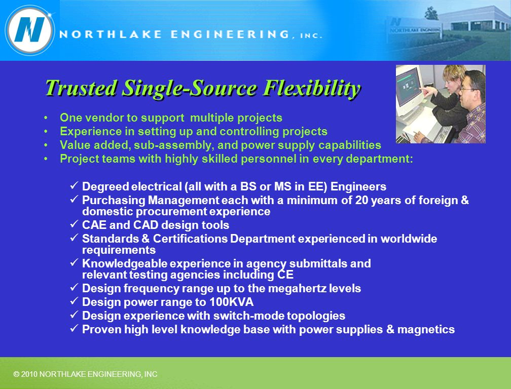 © 2010 NORTHLAKE ENGINEERING, INC Trusted Single-Source Flexibility One vendor to support multiple projects Experience in setting up and controlling projects Value added, sub-assembly, and power supply capabilities Project teams with highly skilled personnel in every department: Degreed electrical (all with a BS or MS in EE) Engineers Purchasing Management each with a minimum of 20 years of foreign & domestic procurement experience CAE and CAD design tools Standards & Certifications Department experienced in worldwide requirements Knowledgeable experience in agency submittals and relevant testing agencies including CE Design frequency range up to the megahertz levels Design power range to 100KVA Design experience with switch-mode topologies Proven high level knowledge base with power supplies & magnetics
